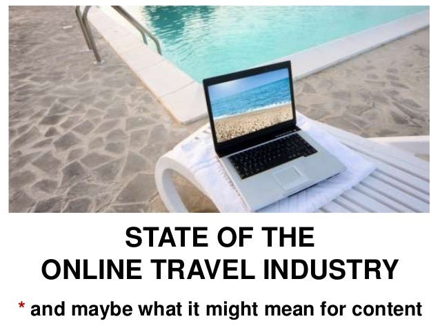 STATE OF THE ONLINE TRAVEL INDUSTRY * and maybe what it might mean for content