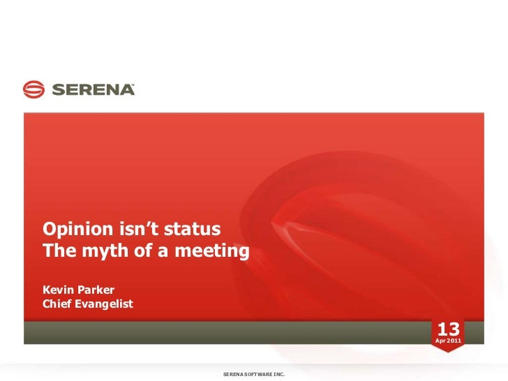 Opinion isn't statusThe myth of a meetingKevin ParkerChief Evangelist<br />SERENA SOFTWARE INC.<br />13<br />Apr 2011<br />