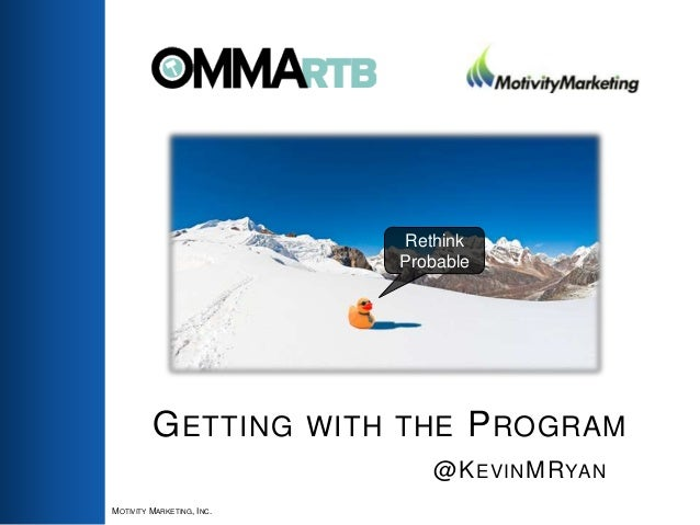 GETTING WITH THE PROGRAM @KEVINMRYAN MOTIVITY MARKETING, INC. Rethink Probable