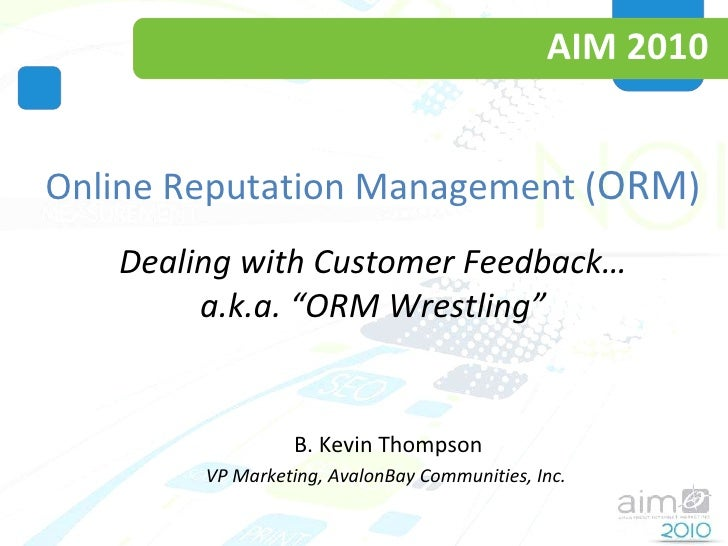 "AIM 2010 Online Reputation Management ( ORM ) Dealing with Customer Feedback… a.k.a. ""ORM Wrestling"" B. Kevin Thompson VP ..."