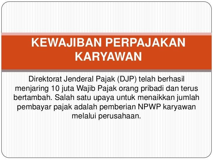 KEWAJIBAN PERPAJAKAN          KARYAWAN    Direktorat Jenderal Pajak (DJP) telah berhasilmenjaring 10 juta Wajib Pajak oran...