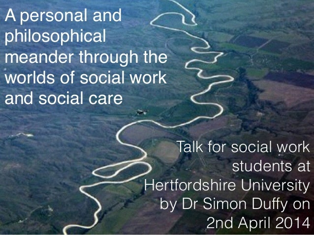 A personal and philosophical meander through the worlds of social work and social care Talk for social work students at He...