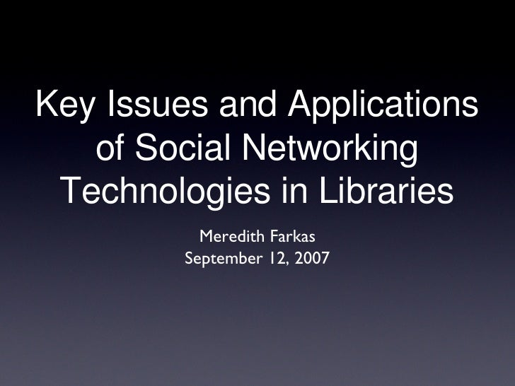 Key Issues and Applications of Social Networking Technologies in Libraries <ul><li>Meredith Farkas </li></ul><ul><li>Septe...