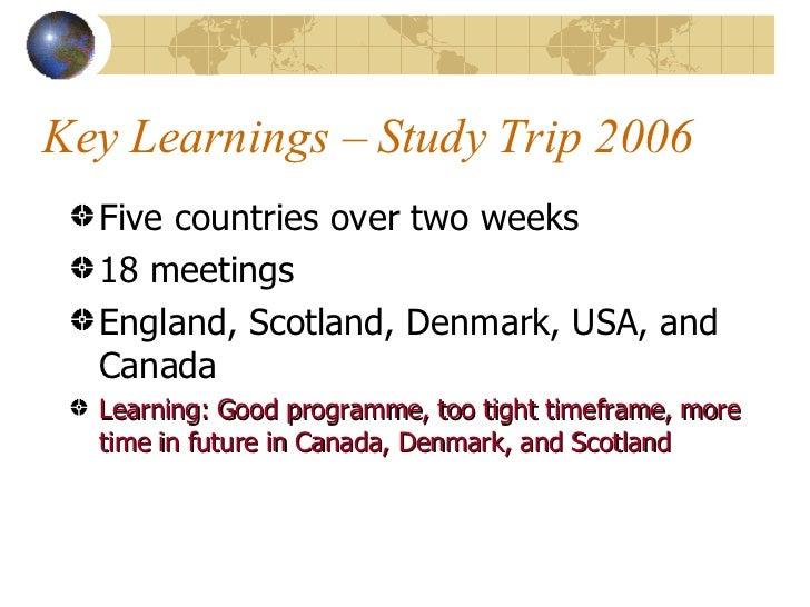 Key Learnings – Study Trip 2006 <ul><li>Five countries over two weeks </li></ul><ul><li>18 meetings </li></ul><ul><li>Engl...