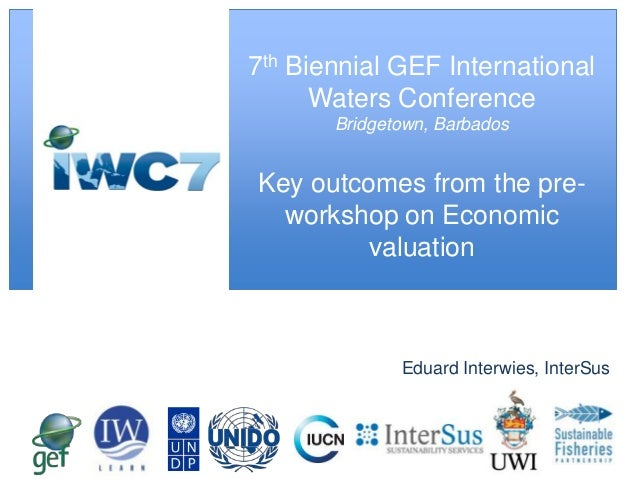 7th Biennial GEF International Waters Conference Bridgetown, Barbados  Key outcomes from the preworkshop on Economic valua...