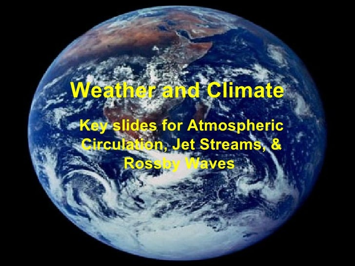 Weather and Climate Key slides for Atmospheric Circulation, Jet Streams, & Rossby Waves