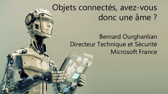Objets connectés, avez-vous donc une âme ? Bernard Ourghanlian Directeur Technique et Sécurité Microsoft France
