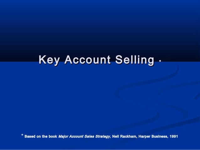 Key Account Selling  * Based on the book  *  Major Account Sales Strategy, Neil Rackham, Harper Business, 1991