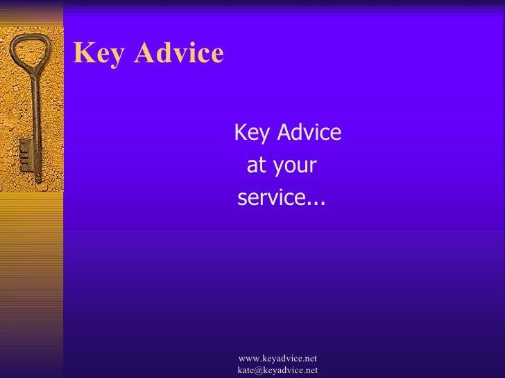 Key Advice  <ul><li>Key Advice  </li></ul><ul><li>at your </li></ul><ul><li>service... </li></ul>www.keyadvice.net kate@ke...
