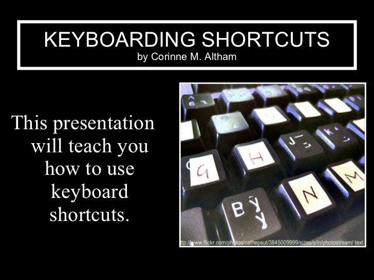 KEYBOARDING SHORTCUTS by Corinne M. Altham <ul><li>This presentation will teach you how to use keyboard shortcuts. </li></ul>