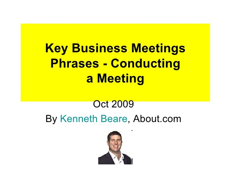 Key Business Meetings Phrases - Conducting a Meeting Oct 2009 By  Kenneth  Beare , About.com