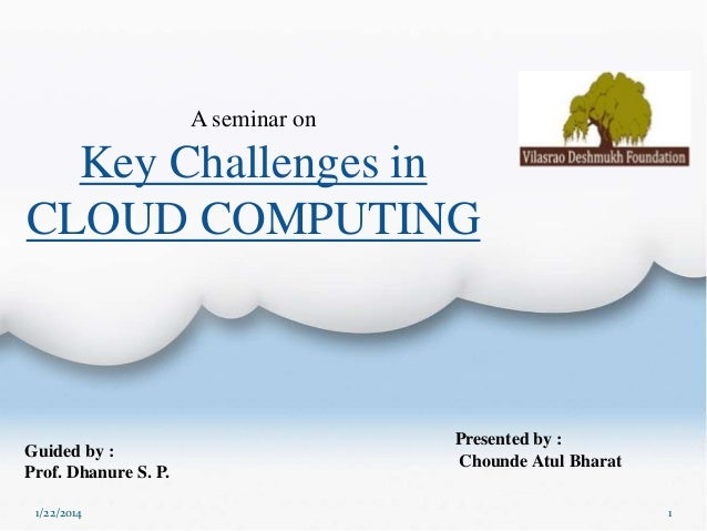 A seminar on  Key Challenges in CLOUD COMPUTING  Guided by : Prof. Dhanure S. P. 1/22/2014  Presented by : Chounde Atul Bh...