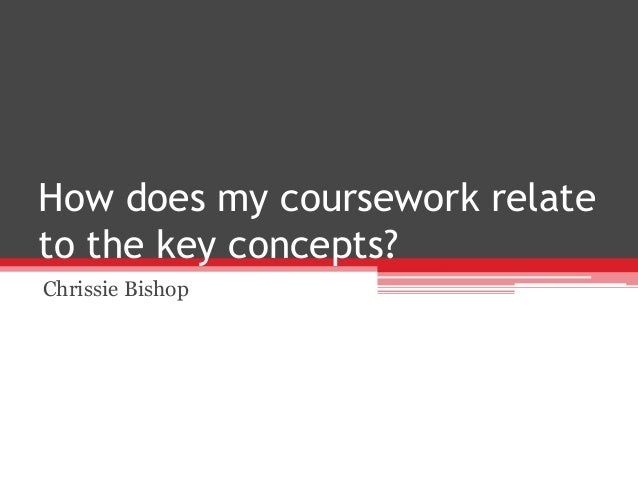 How does my coursework relate to the key concepts? Chrissie Bishop