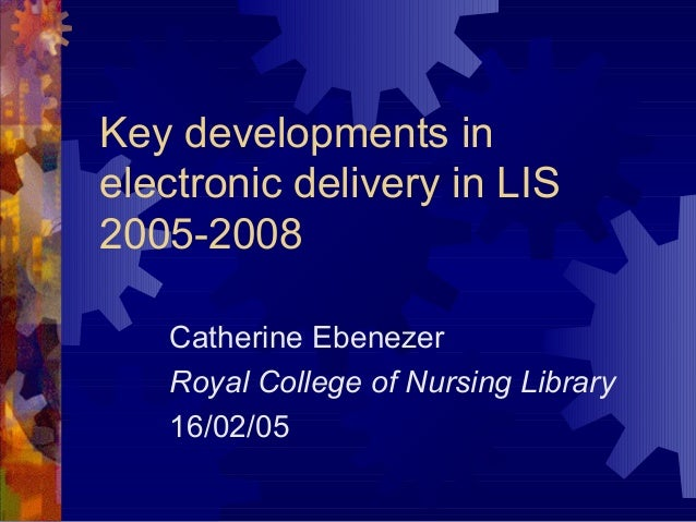 Key developments inelectronic delivery in LIS2005-2008Catherine EbenezerRoyal College of Nursing Library16/02/05