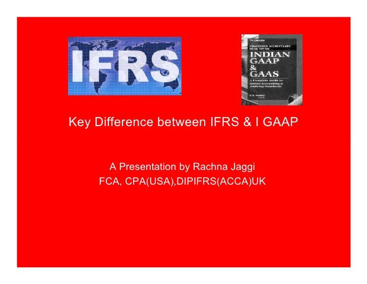 Key Difference between IFRS & I GAAP         A Presentation by Rachna Jaggi     FCA, CPA(USA),DIPIFRS(ACCA)UK