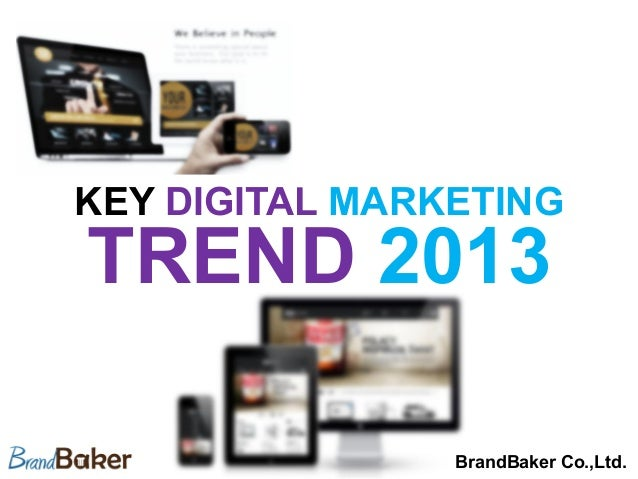 KEY DIGITAL MARKETINGTREND 2013	                BrandBaker Co.,Ltd.