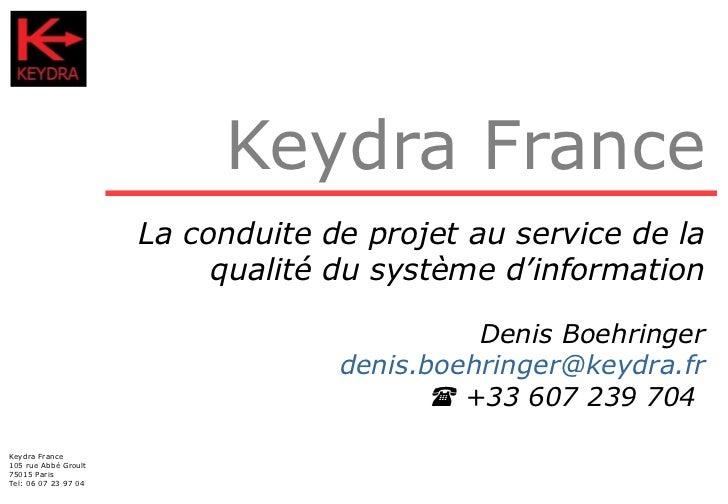 Keydra France La conduite de projet au service de la qualité du système d'information Denis Boehringer [email_address]   ...