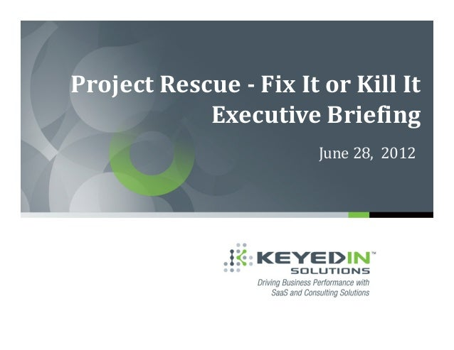 Project Rescue - Fix It or Kill It            Executive Briefing                        June 28, 2012