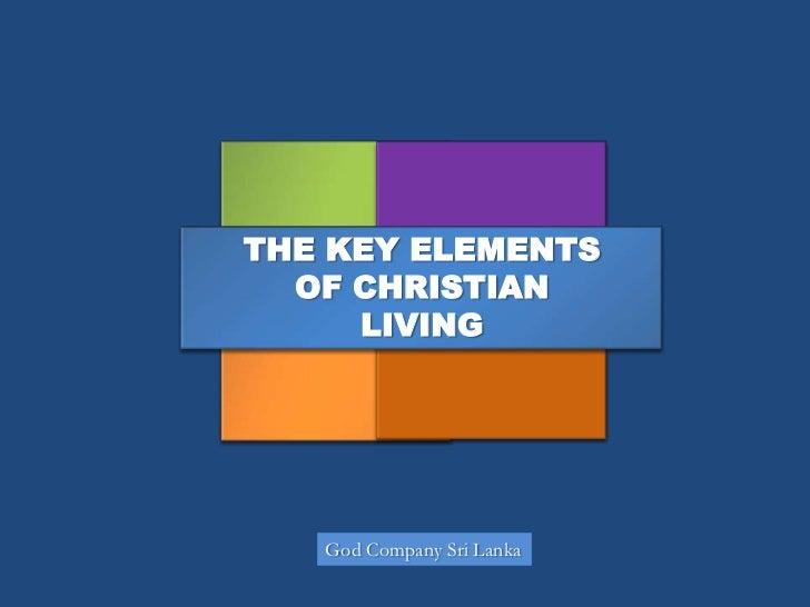 THE KEY ELEMENTS  OF CHRISTIAN     LIVING   God Company Sri Lanka