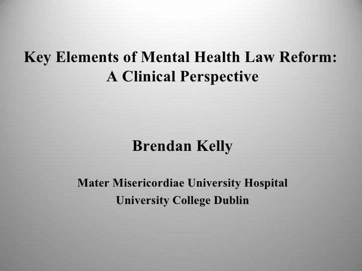 Key Elements of Mental Health Law Reform:          A Clinical Perspective                 Brendan Kelly       Mater Miseri...