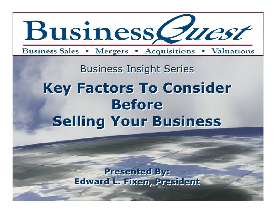 Business Insight Series  Key Factors To Consider          Before  Selling Your Business           Presented By:    Edward ...