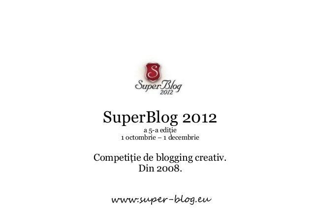 SuperBlog 2012             a 5-a ediţie      1 octombrie – 1 decembrieCompetiţie de blogging creativ.         Din 2008.   ...