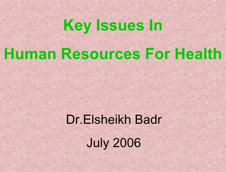 Key Issues In Human Resources For Health Dr.Elsheikh Badr July 2006