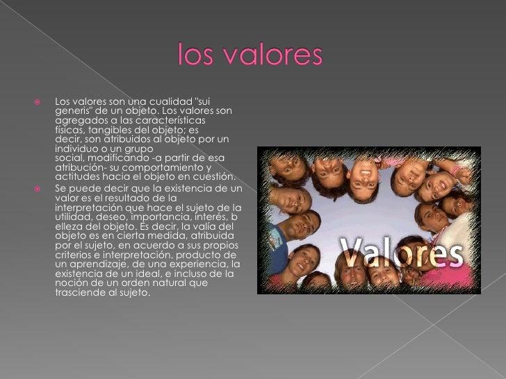 """los valores <br />Los valores son una cualidad """"sui generis"""" de un objeto. Los valores son agregados a l..."""
