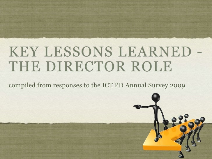 KEY LESSONS LEARNED - THE DIRECTOR ROLE compiled from responses to the ICT PD Annual Survey 2009