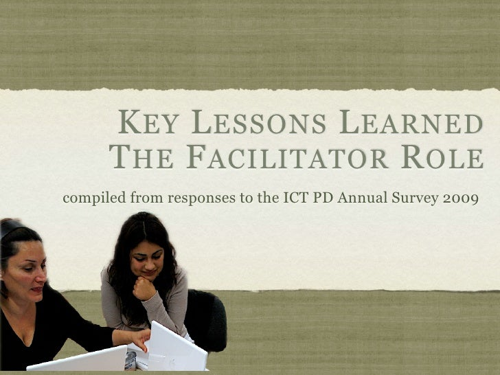 K EY L ESSONS L EARNED       T HE F ACILITATOR R OLE compiled from responses to the ICT PD Annual Survey 2009