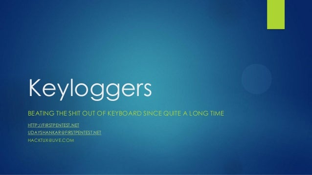 KeyloggersBEATING THE SHIT OUT OF KEYBOARD SINCE QUITE A LONG TIMEHTTP://FIRSTPENTEST.NETUDAYSHANKAR@FIRSTPENTEST.NETHACKT...