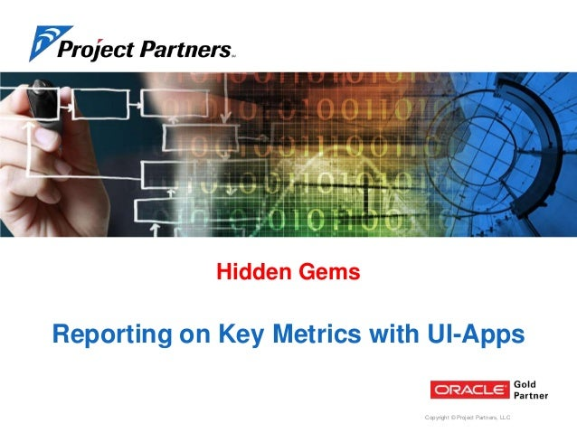 Hidden Gems  Reporting on Key Metrics with UI-Apps  Copyright © Project Partners, LLC