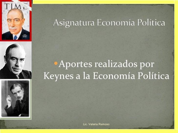 <ul><li>Aportes realizados por Keynes a la Economía Política </li></ul>Lic. Valeria Reinoso