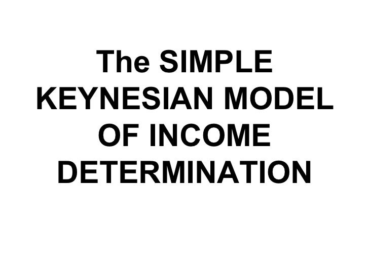 The SIMPLE KEYNESIAN MODEL OF INCOME DETERMINATION