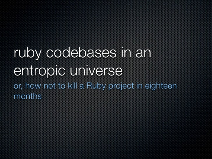 ruby codebases in an entropic universe or, how not to kill a Ruby project in eighteen months