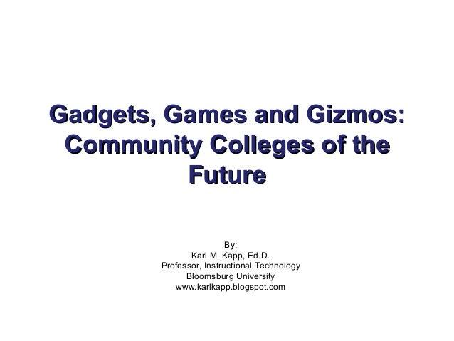 Gadgets, Games and Gizmos:Gadgets, Games and Gizmos: Community Colleges of theCommunity Colleges of the FutureFuture By: K...