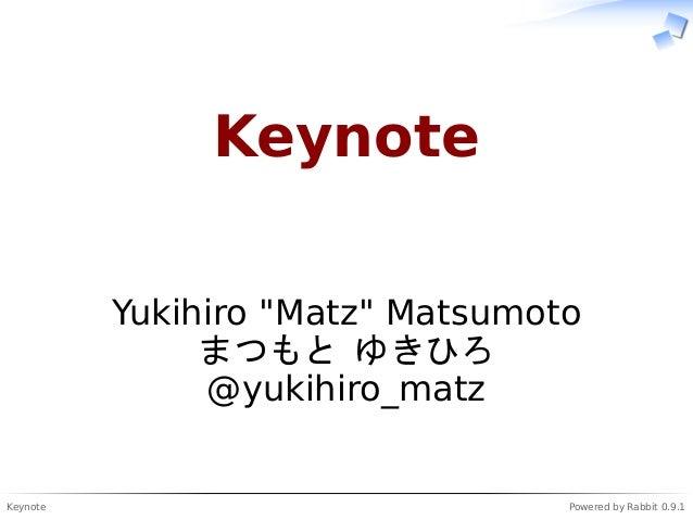 """Keynote Powered by Rabbit 0.9.1 Keynote Yukihiro """"Matz"""" Matsumoto まつもと ゆきひろ @yukihiro_matz"""