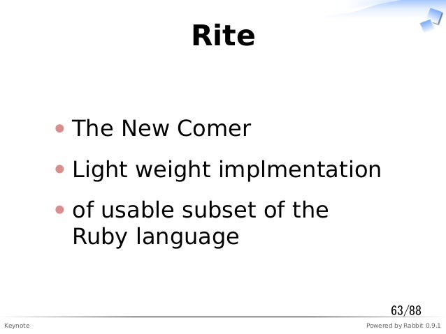 Keynote Powered by Rabbit 0.9.1 Rite The New Comer Light weight implmentation of usable subset of the Ruby language 63/88