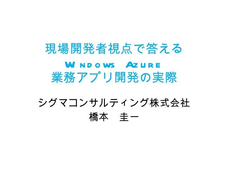 現場開発者視点で答える Windows Azure 業務アプリ開発の実際 シグマコンサルティング株式会社 橋本 圭一