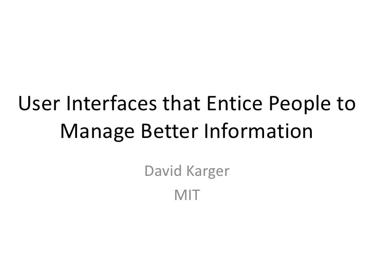 User Interfaces that Entice People to    Manage Better Information             David Karger                 MIT