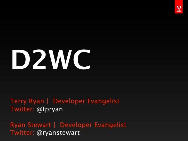 D2WCTerry Ryan | Developer EvangelistTwitter: @tpryanRyan Stewart | Developer EvangelistTwitter: @ryanstewart