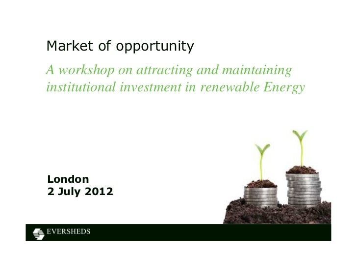 Market of opportunityA workshop on attracting and maintaininginstitutional investment in renewable EnergyLondon2 July 2012