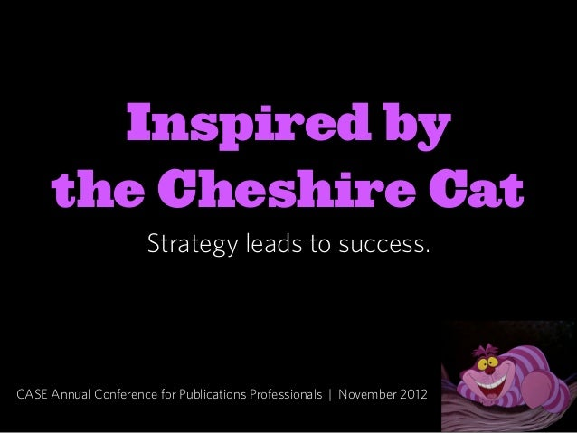 Inspired by      the Cheshire Cat                     Strategy leads to success.CASE Annual Conference for Publications Pr...