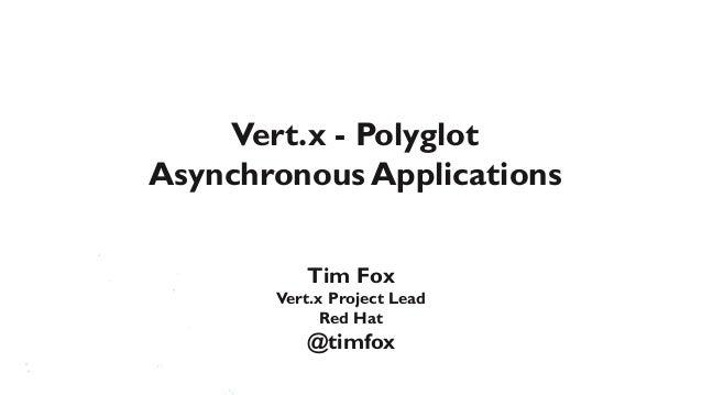 Vert.x - PolyglotAsynchronous Applications          Tim Fox       Vert.x Project Lead             Red Hat          @timfox