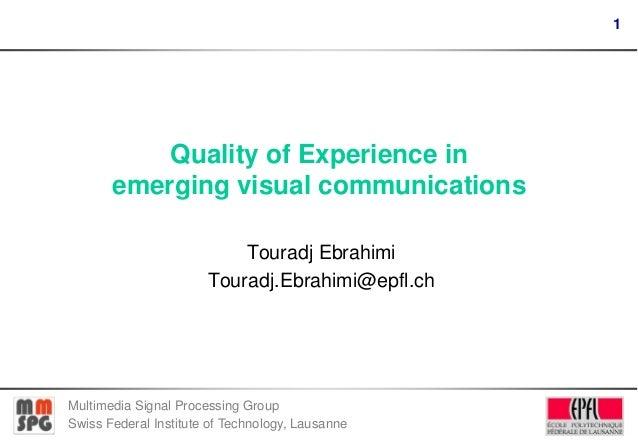 1  Quality of Experience in emerging visual communications Touradj Ebrahimi Touradj.Ebrahimi@epfl.ch  Multimedia Signal Pr...