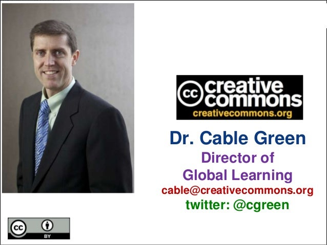 Dr. Cable Green Director of Global Learning cable@creativecommons.org  twitter: @cgreen