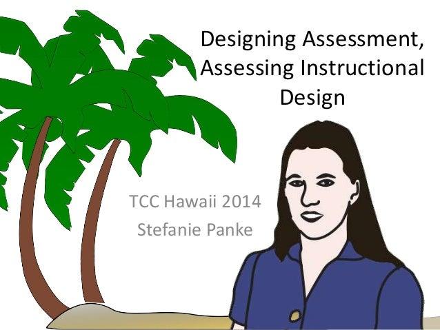 Designing Assessment, Assessing Instructional Design TCC Hawaii 2014 Stefanie Panke