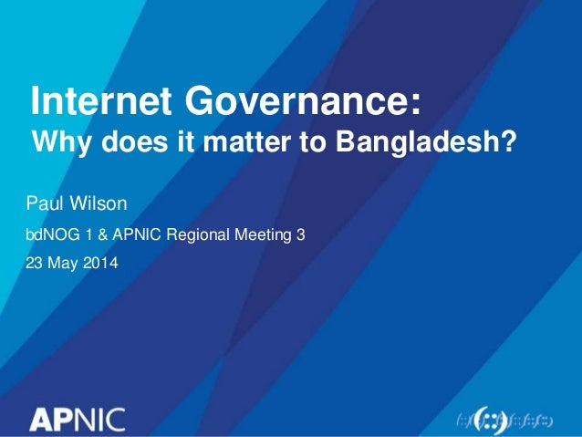 Internet Governance: Why does it matter to Bangladesh? Paul Wilson bdNOG 1 & APNIC Regional Meeting 3 23 May 2014