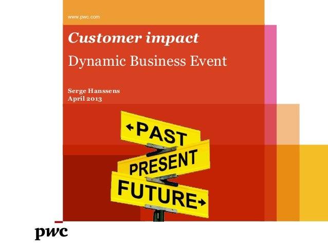 Customer impactDynamic Business Eventwww.pwc.comSerge HanssensApril 2013