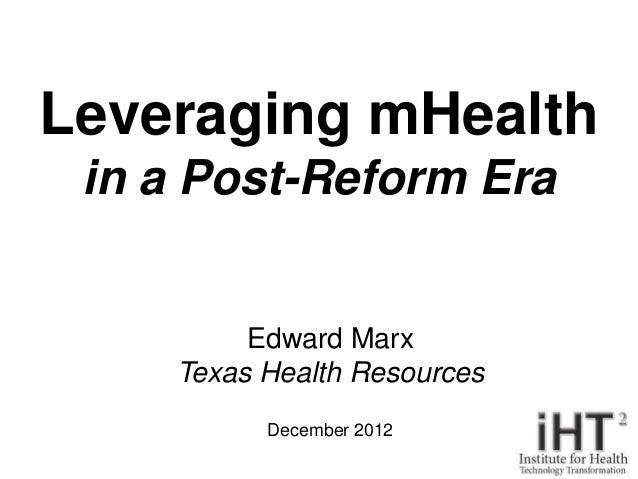 Leveraging mHealth in a Post-Reform Era         Edward Marx    Texas Health Resources          December 2012              ...